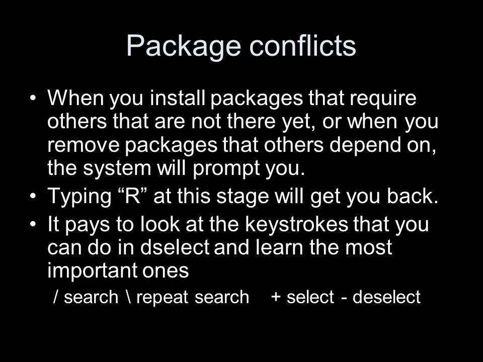 Package conflicts When you install packages that require others that are not there yet, or when you remove packages that others depend on, the system