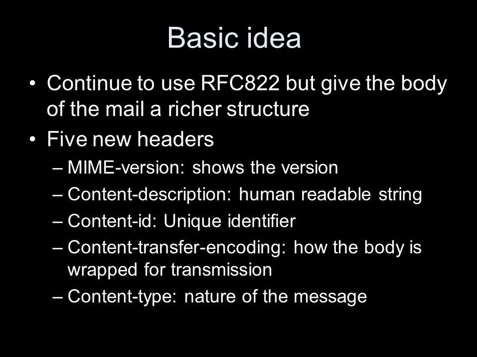 Basic idea Continue to use RFC822 but give the body of the mail a richer structure Five new headers –MIME-version: shows the version –Content-description: human readable string –Content-id: Unique identifier –Content-transfer-encoding: how the body is wrapped for transmission –Content-type: nature of the message
