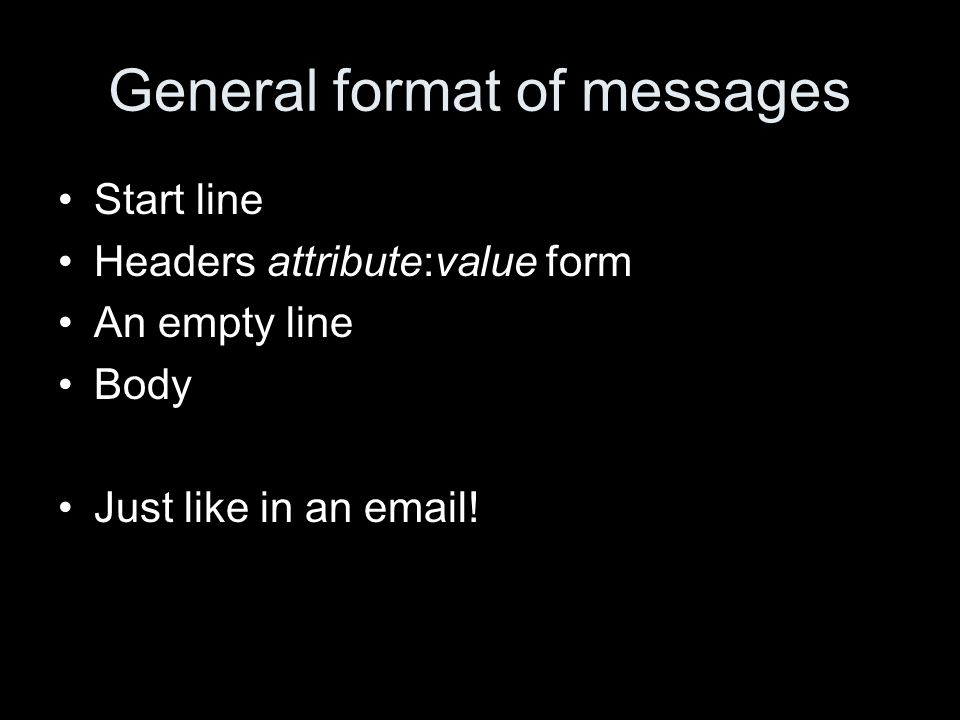 General format of messages Start line Headers attribute:value form An empty line Body Just like in an email!