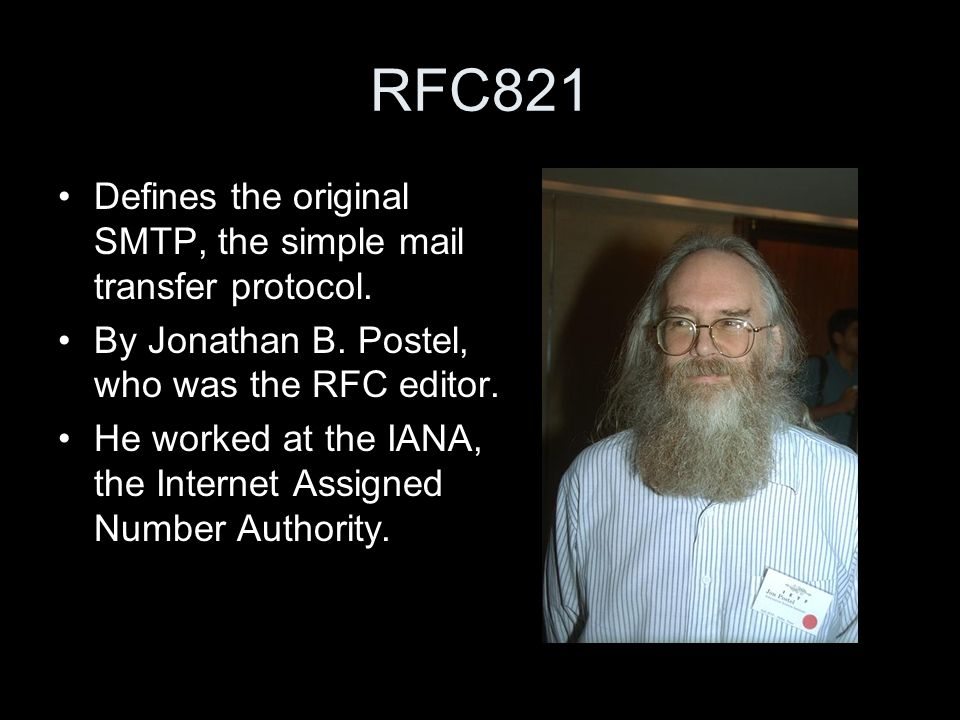 RFC821 Defines the original SMTP, the simple mail transfer protocol.