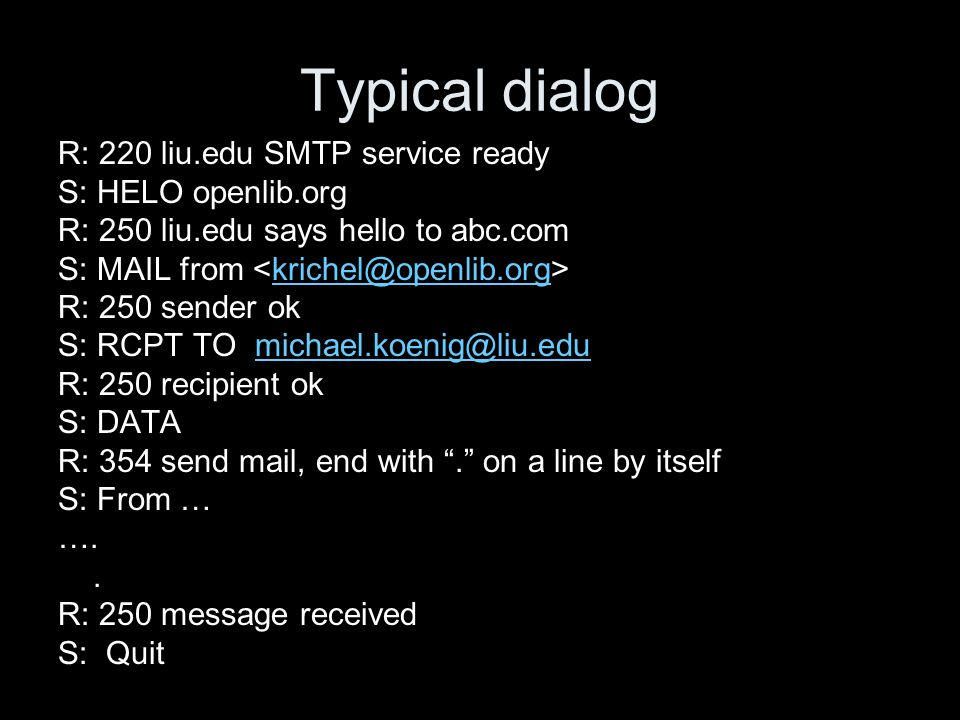 Typical dialog R: 220 liu.edu SMTP service ready S: HELO openlib.org R: 250 liu.edu says hello to abc.com S: MAIL from krichel@openlib.org R: 250 sender ok S: RCPT TO michael.koenig@liu.edumichael.koenig@liu.edu R: 250 recipient ok S: DATA R: 354 send mail, end with.