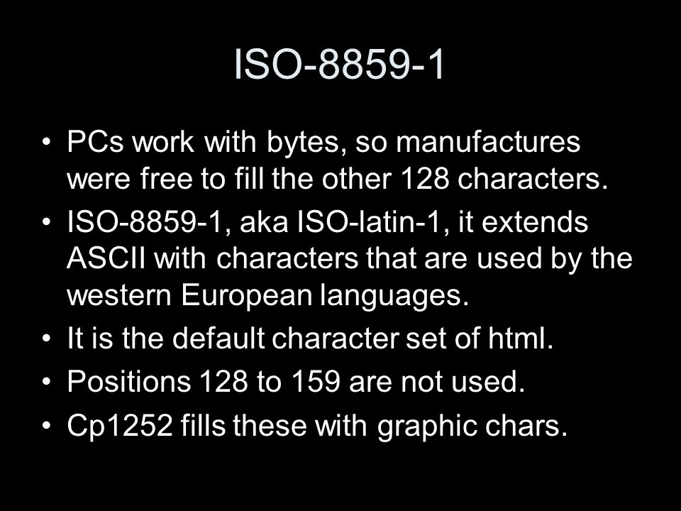 ISO-8859-1 PCs work with bytes, so manufactures were free to fill the other 128 characters. ISO-8859-1, aka ISO-latin-1, it extends ASCII with charact
