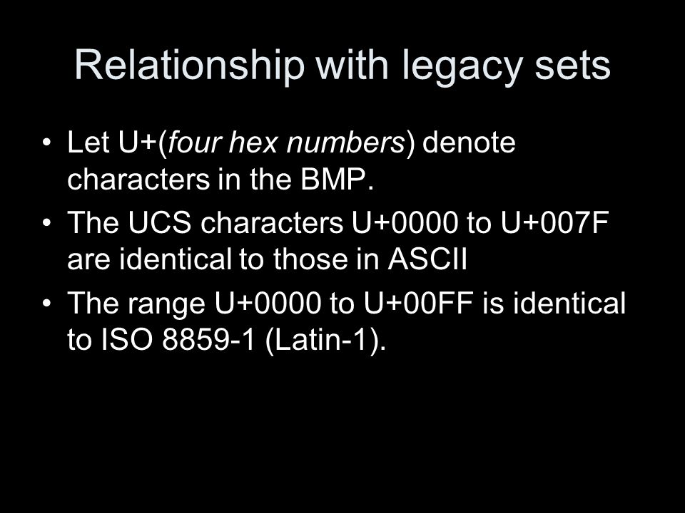Relationship with legacy sets Let U+(four hex numbers) denote characters in the BMP. The UCS characters U+0000 to U+007F are identical to those in ASC