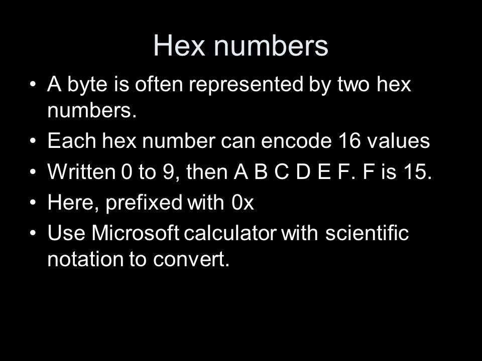 Hex numbers A byte is often represented by two hex numbers. Each hex number can encode 16 values Written 0 to 9, then A B C D E F. F is 15. Here, pref