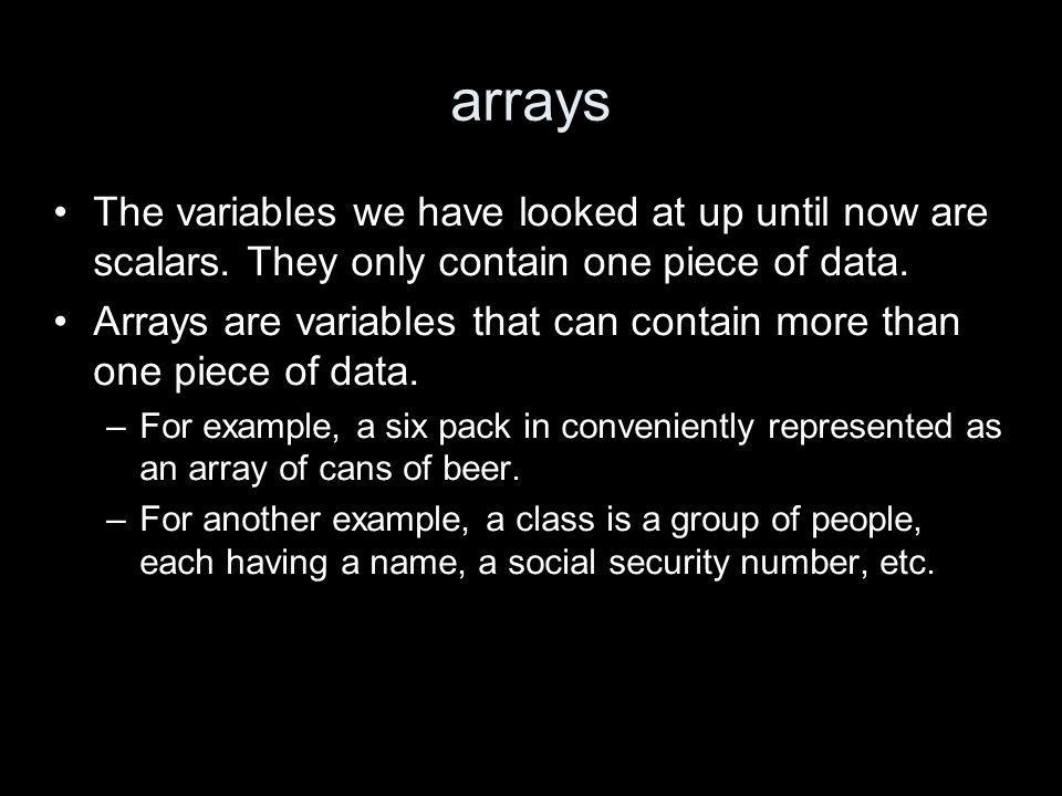 arrays The variables we have looked at up until now are scalars.