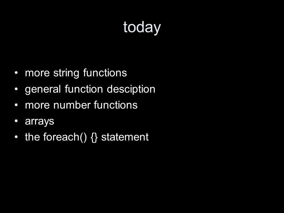 today more string functions general function desciption more number functions arrays the foreach() {} statement
