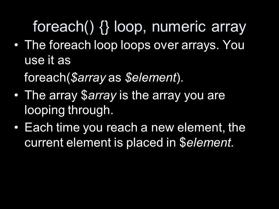 foreach() {} loop, numeric array The foreach loop loops over arrays.