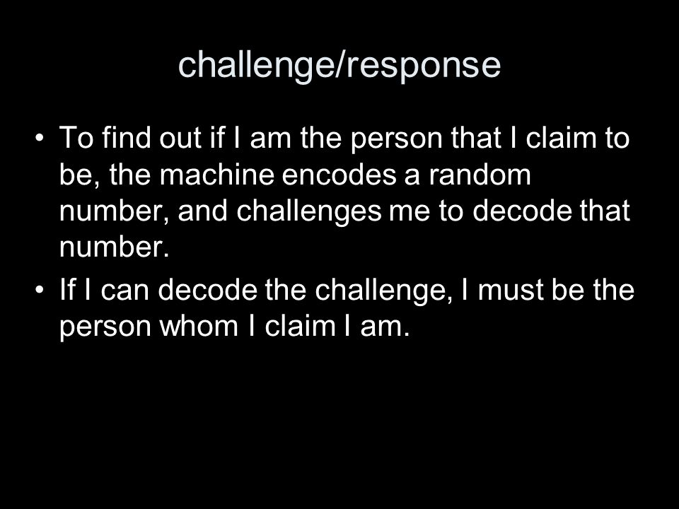 challenge/response To find out if I am the person that I claim to be, the machine encodes a random number, and challenges me to decode that number.