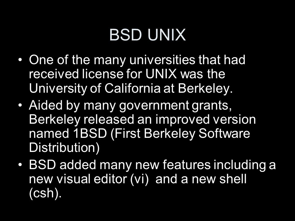 BSD UNIX One of the many universities that had received license for UNIX was the University of California at Berkeley.