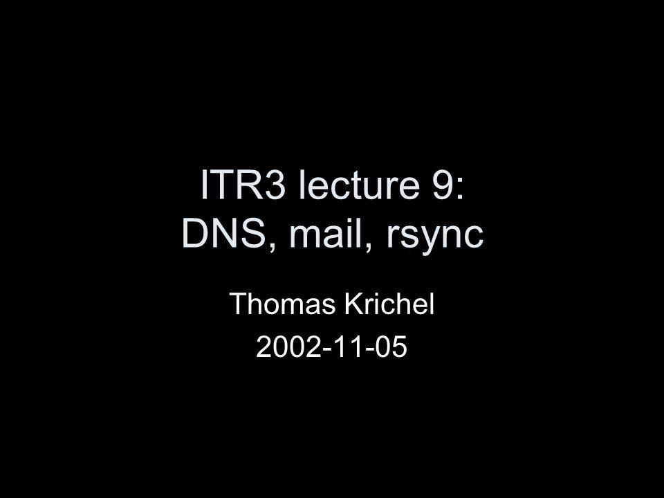 ITR3 lecture 9: DNS, mail, rsync Thomas Krichel 2002-11-05