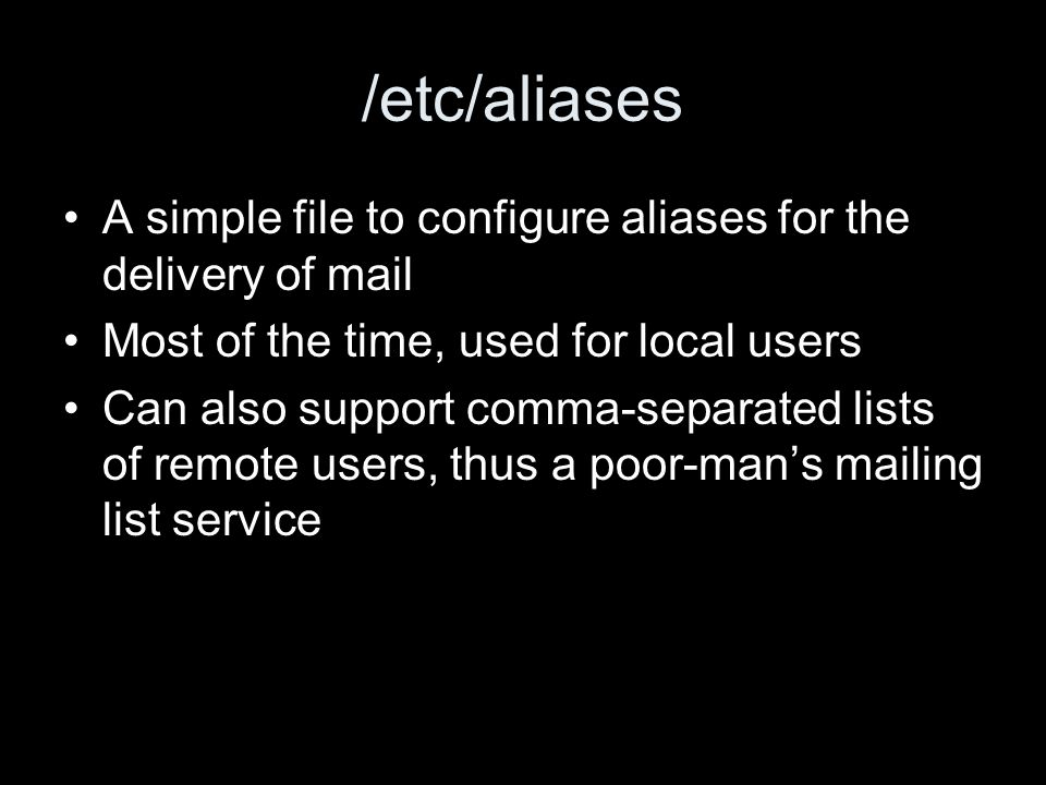 /etc/aliases A simple file to configure aliases for the delivery of mail Most of the time, used for local users Can also support comma-separated lists of remote users, thus a poor-mans mailing list service