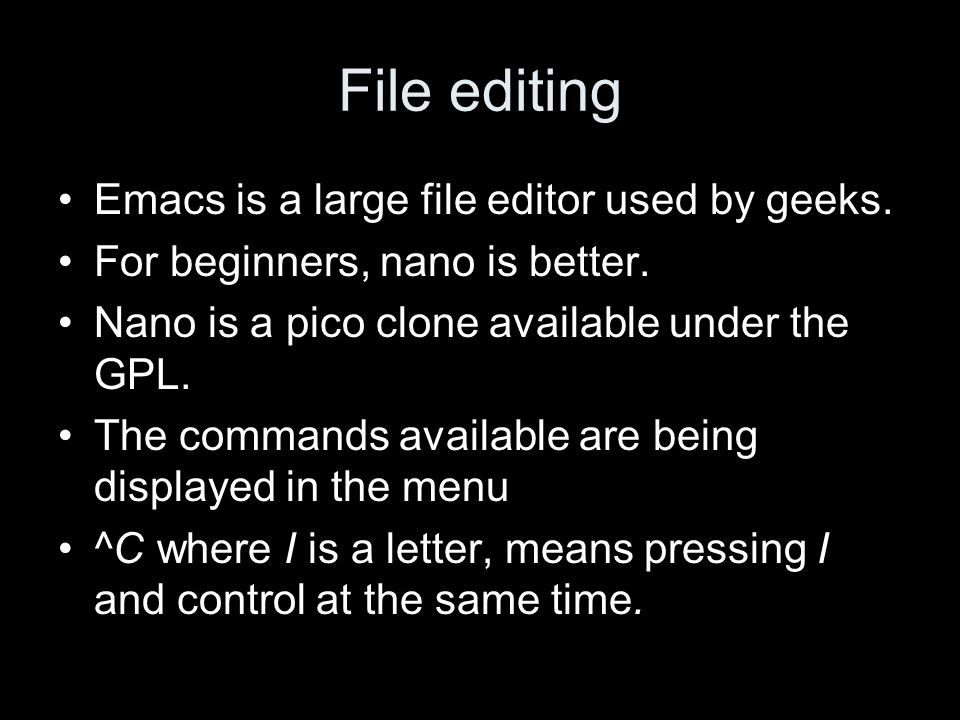 File editing Emacs is a large file editor used by geeks. For beginners, nano is better. Nano is a pico clone available under the GPL. The commands ava