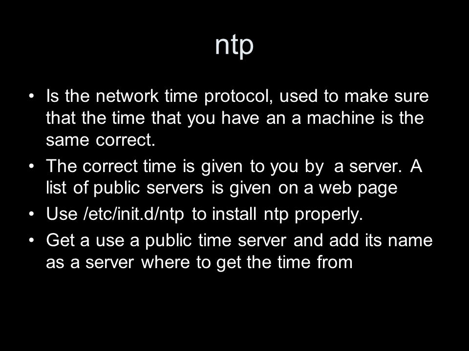 ntp Is the network time protocol, used to make sure that the time that you have an a machine is the same correct. The correct time is given to you by