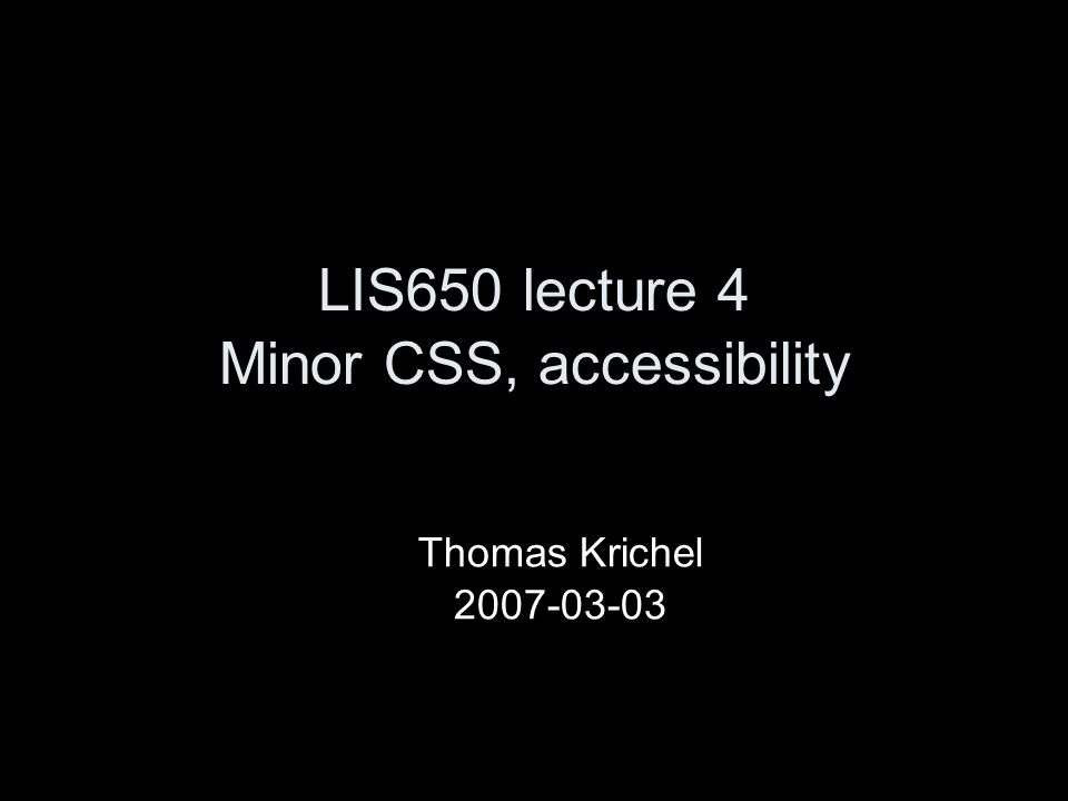 LIS650 lecture 4 Minor CSS, accessibility Thomas Krichel 2007-03-03