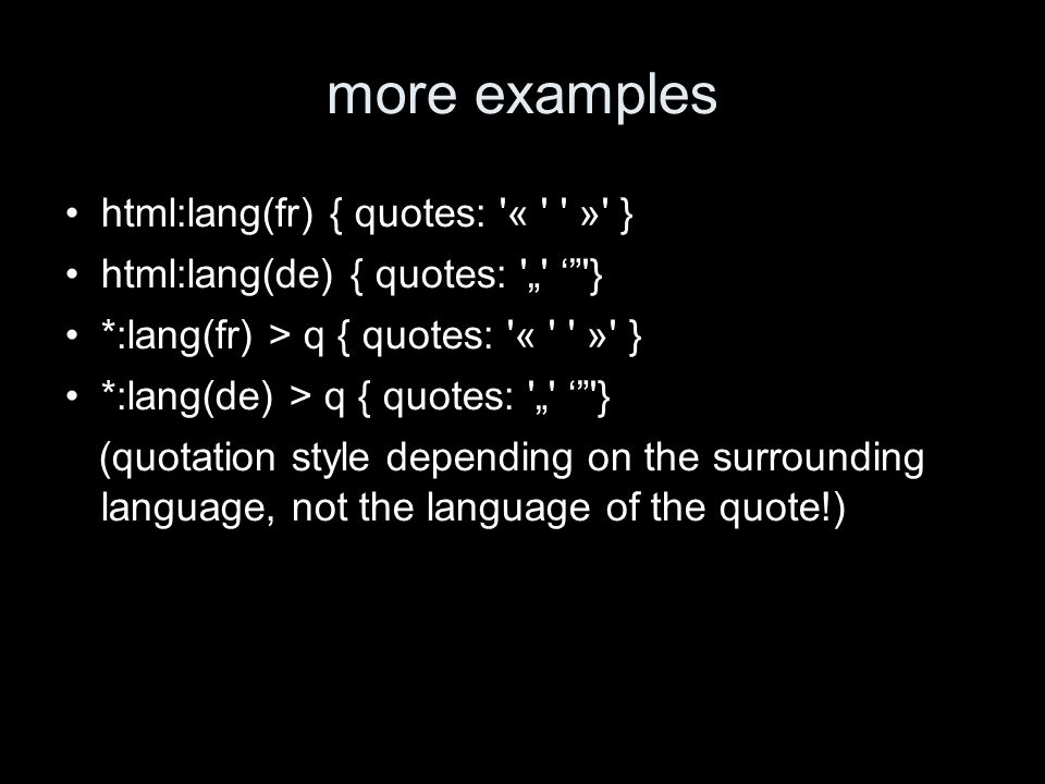 more examples html:lang(fr) { quotes: « » } html:lang(de) { quotes: } *:lang(fr) > q { quotes: « » } *:lang(de) > q { quotes: } (quotation style depending on the surrounding language, not the language of the quote!)