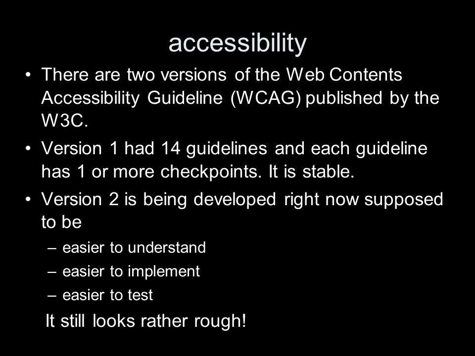 accessibility There are two versions of the Web Contents Accessibility Guideline (WCAG) published by the W3C. Version 1 had 14 guidelines and each gui