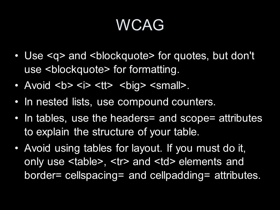 WCAG Use and for quotes, but don't use for formatting. Avoid. In nested lists, use compound counters. In tables, use the headers= and scope= attribute