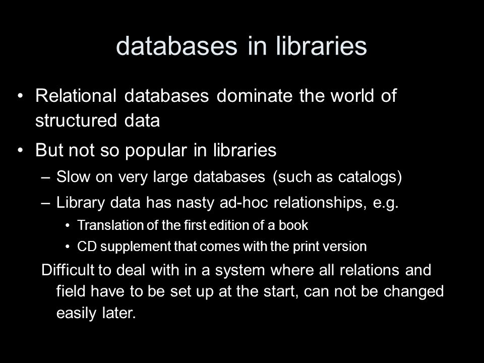 databases in libraries Relational databases dominate the world of structured data But not so popular in libraries –Slow on very large databases (such as catalogs) –Library data has nasty ad-hoc relationships, e.g.
