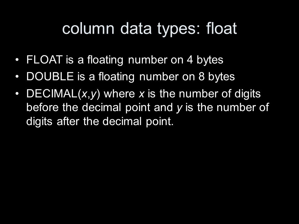 column data types: float FLOAT is a floating number on 4 bytes DOUBLE is a floating number on 8 bytes DECIMAL(x,y) where x is the number of digits before the decimal point and y is the number of digits after the decimal point.