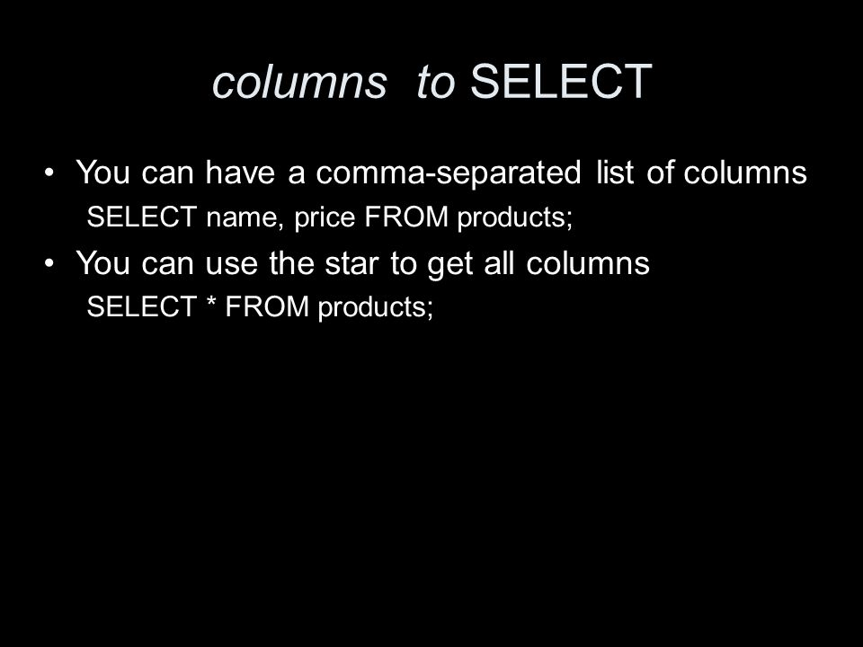 columns to SELECT You can have a comma-separated list of columns SELECT name, price FROM products; You can use the star to get all columns SELECT * FROM products;