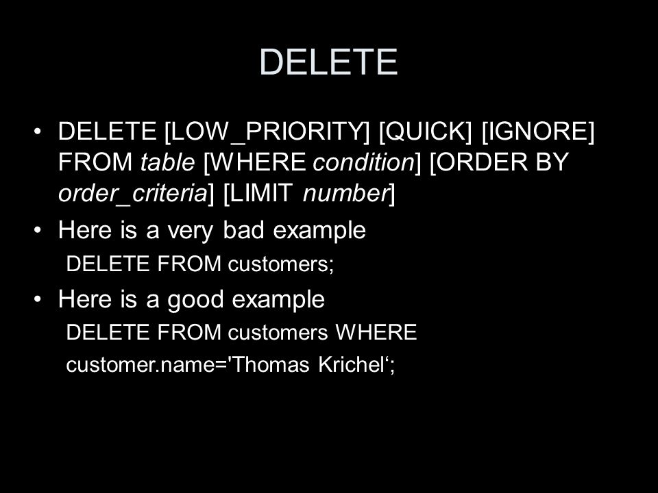 DELETE DELETE [LOW_PRIORITY] [QUICK] [IGNORE] FROM table [WHERE condition] [ORDER BY order_criteria] [LIMIT number] Here is a very bad example DELETE FROM customers; Here is a good example DELETE FROM customers WHERE customer.name= Thomas Krichel;