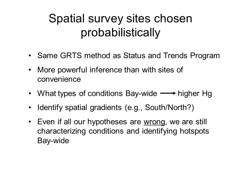 Spatial survey sites chosen probabilistically Same GRTS method as Status and Trends Program More powerful inference than with sites of convenience What types of conditions Bay-wide higher Hg Identify spatial gradients (e.g., South/North ) Even if all our hypotheses are wrong, we are still characterizing conditions and identifying hotspots Bay-wide