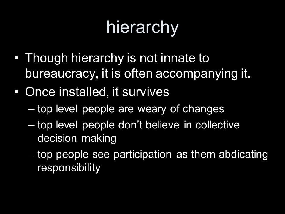 hierarchy Though hierarchy is not innate to bureaucracy, it is often accompanying it.