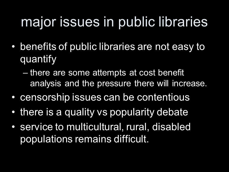 major issues in public libraries benefits of public libraries are not easy to quantify –there are some attempts at cost benefit analysis and the pressure there will increase.
