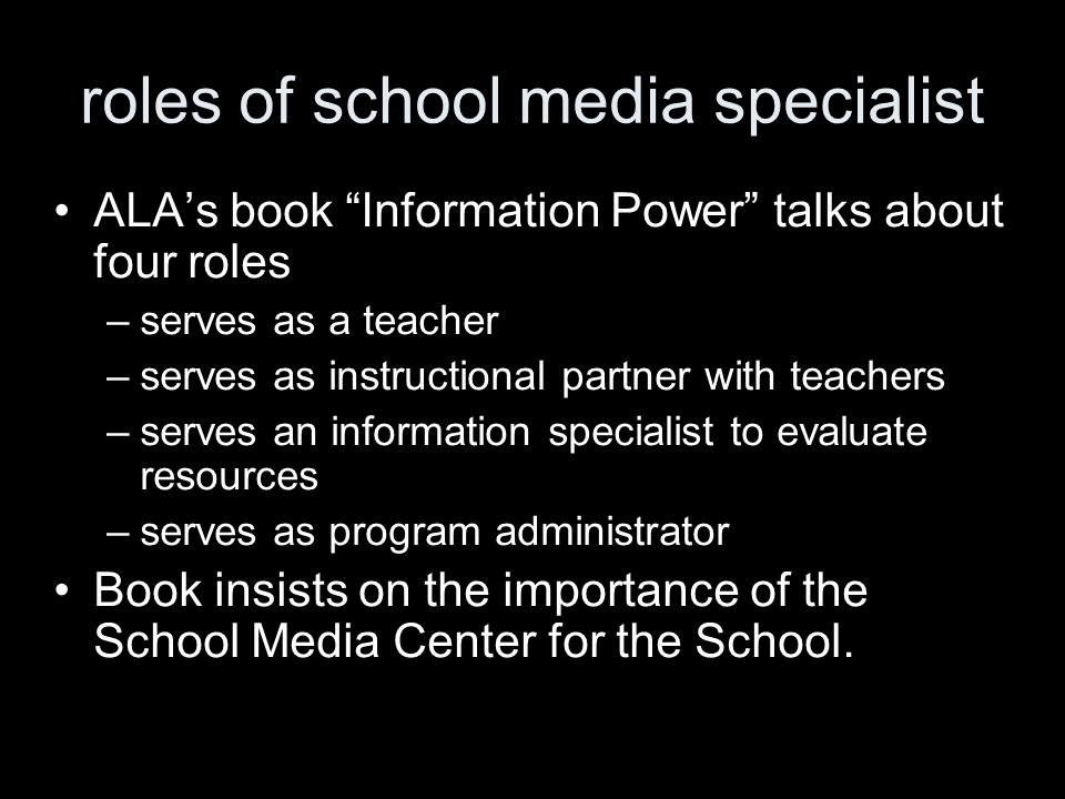 roles of school media specialist ALAs book Information Power talks about four roles –serves as a teacher –serves as instructional partner with teachers –serves an information specialist to evaluate resources –serves as program administrator Book insists on the importance of the School Media Center for the School.