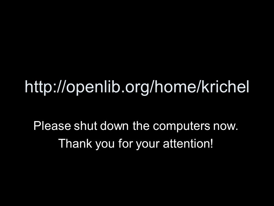 http://openlib.org/home/krichel Please shut down the computers now. Thank you for your attention!