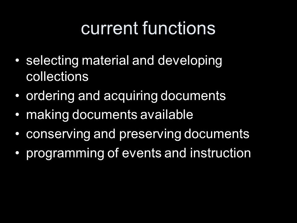current functions selecting material and developing collections ordering and acquiring documents making documents available conserving and preserving documents programming of events and instruction