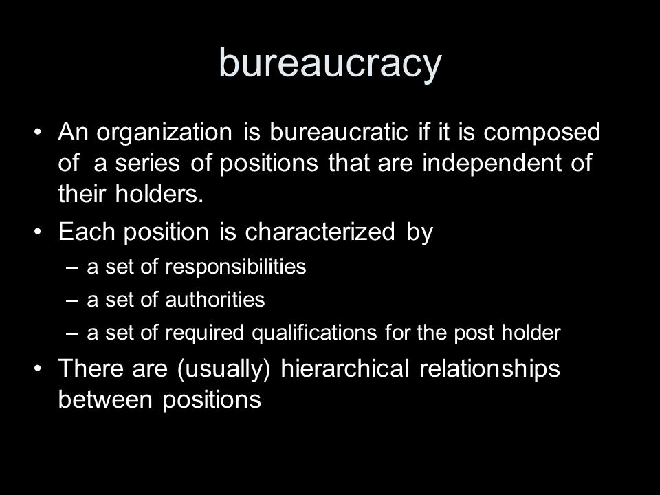 bureaucracy An organization is bureaucratic if it is composed of a series of positions that are independent of their holders.