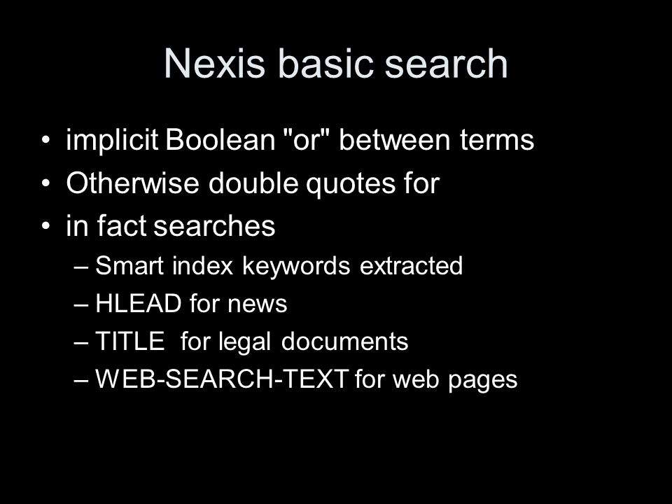 Nexis basic search implicit Boolean or between terms Otherwise double quotes for in fact searches –Smart index keywords extracted –HLEAD for news –TITLE for legal documents –WEB-SEARCH-TEXT for web pages