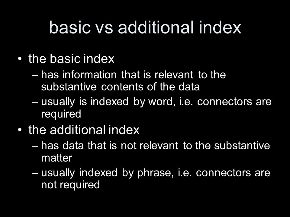 basic vs additional index the basic index –has information that is relevant to the substantive contents of the data –usually is indexed by word, i.e.