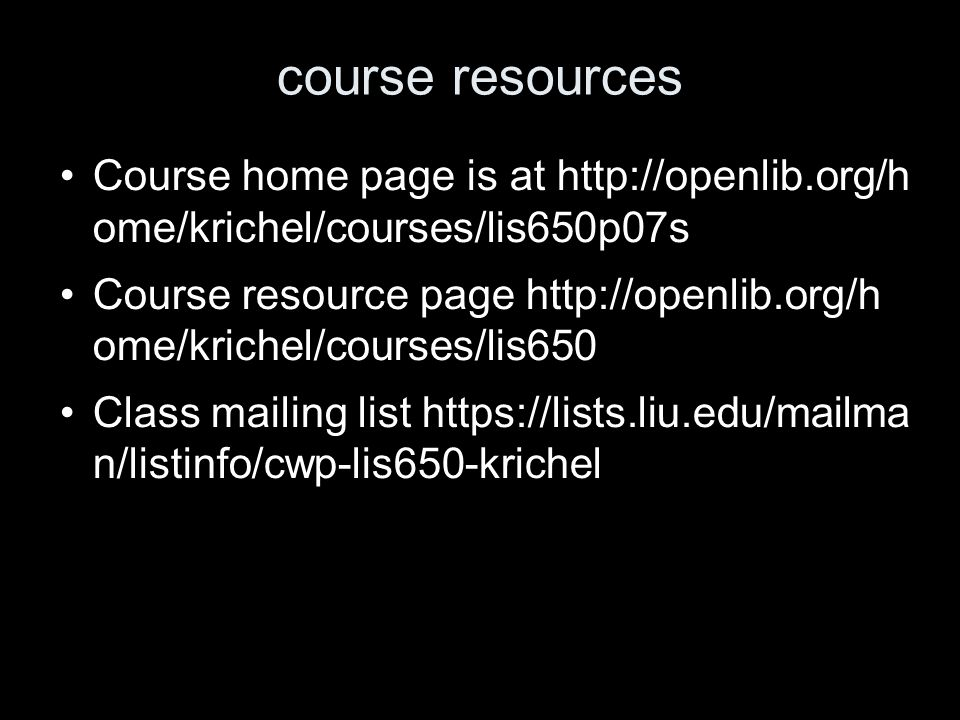 course resources Course home page is at   ome/krichel/courses/lis650p07s Course resource page   ome/krichel/courses/lis650 Class mailing list   n/listinfo/cwp-lis650-krichel