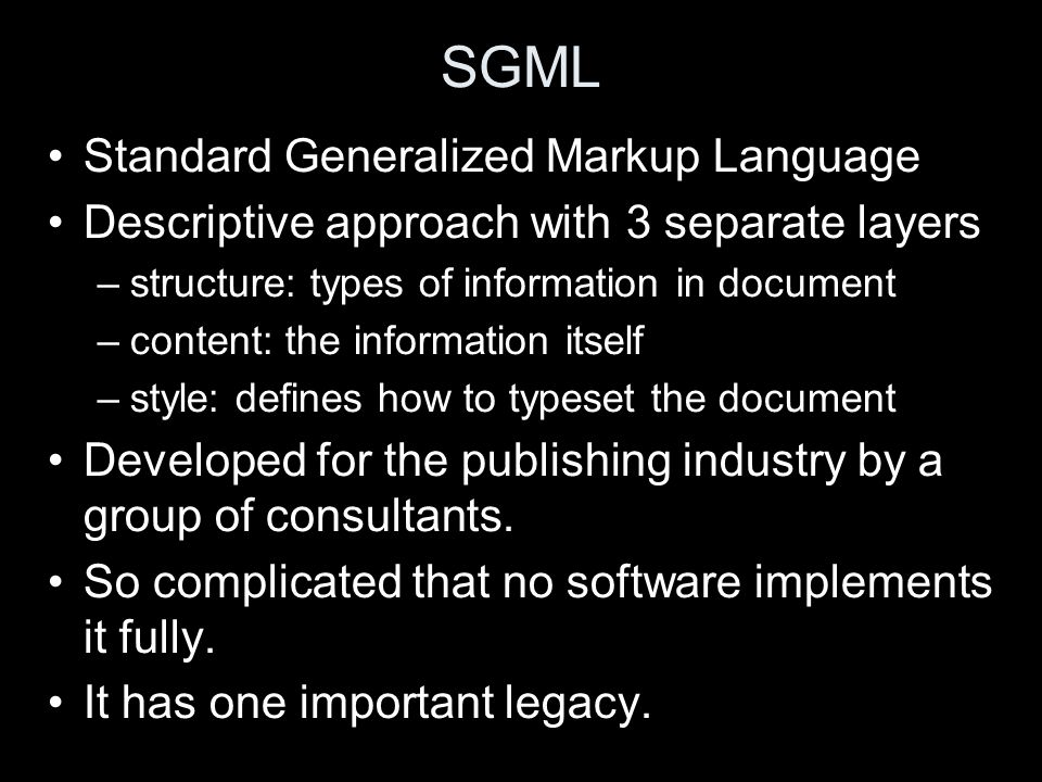 SGML Standard Generalized Markup Language Descriptive approach with 3 separate layers –structure: types of information in document –content: the information itself –style: defines how to typeset the document Developed for the publishing industry by a group of consultants.