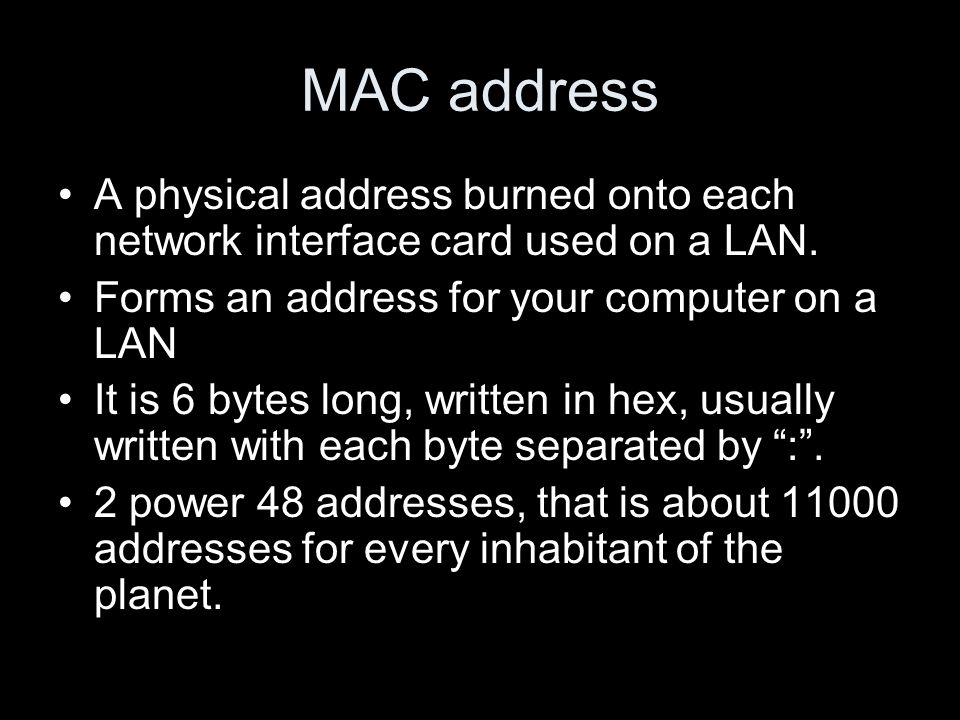 MAC address A physical address burned onto each network interface card used on a LAN. Forms an address for your computer on a LAN It is 6 bytes long,