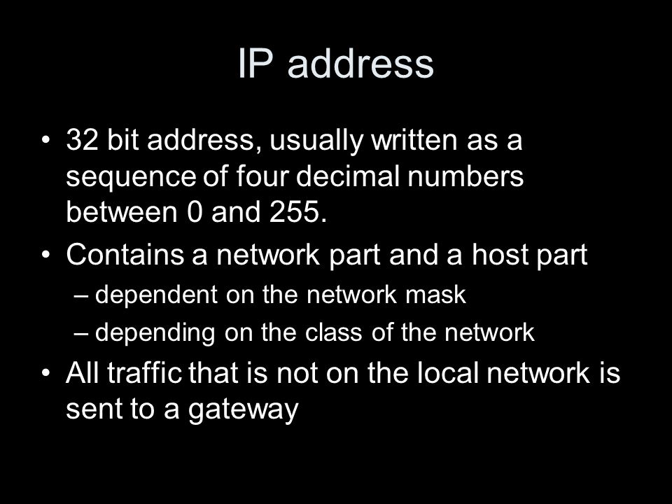 IP address 32 bit address, usually written as a sequence of four decimal numbers between 0 and 255. Contains a network part and a host part –dependent