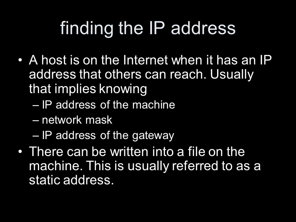 finding the IP address A host is on the Internet when it has an IP address that others can reach. Usually that implies knowing –IP address of the mach