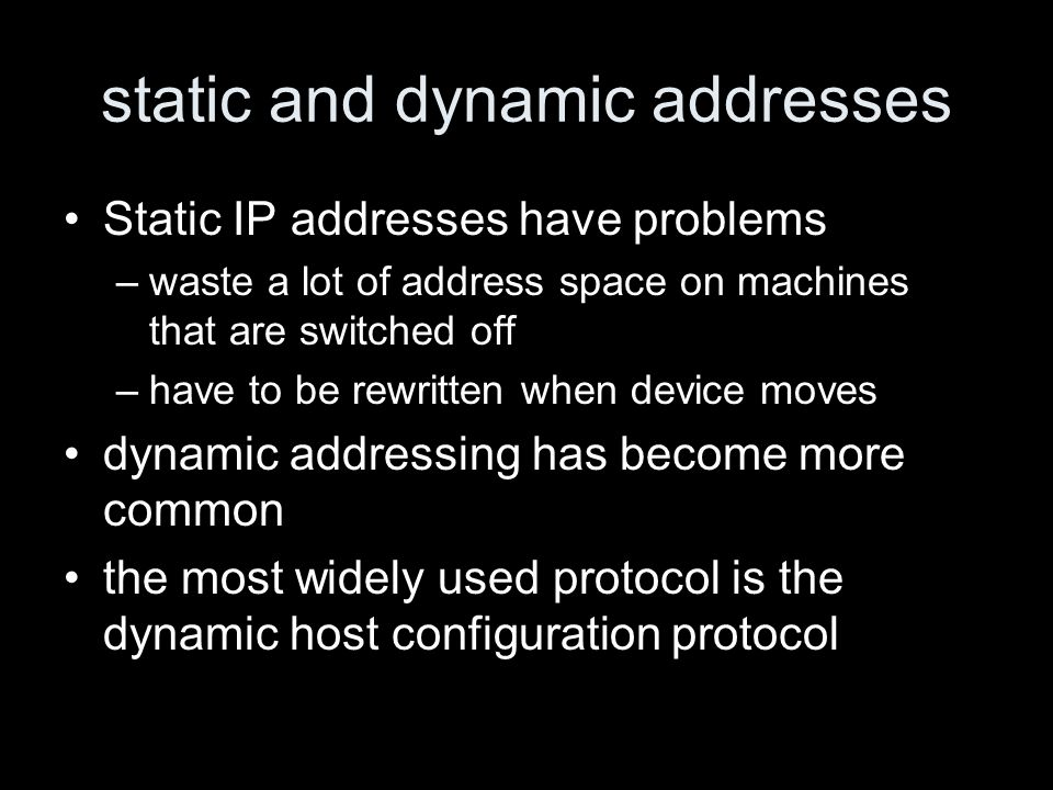 static and dynamic addresses Static IP addresses have problems –waste a lot of address space on machines that are switched off –have to be rewritten w