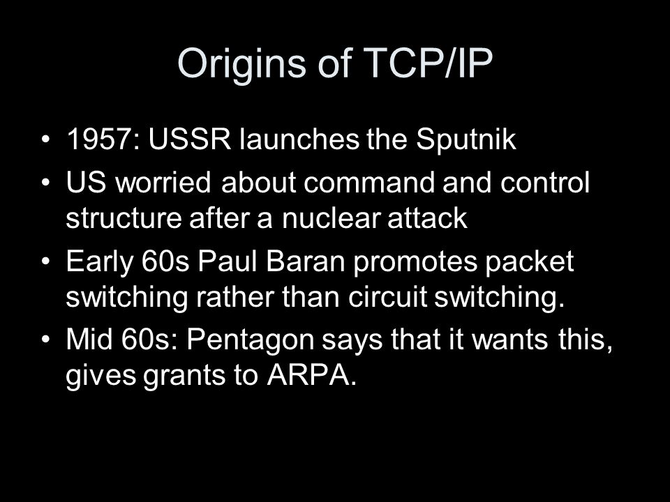 Origins of TCP/IP 1957: USSR launches the Sputnik US worried about command and control structure after a nuclear attack Early 60s Paul Baran promotes