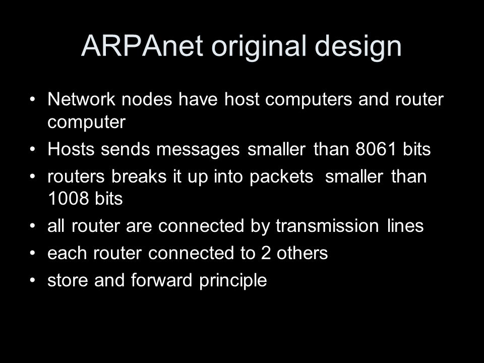 ARPAnet original design Network nodes have host computers and router computer Hosts sends messages smaller than 8061 bits routers breaks it up into packets smaller than 1008 bits all router are connected by transmission lines each router connected to 2 others store and forward principle