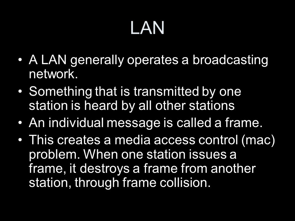 LAN A LAN generally operates a broadcasting network. Something that is transmitted by one station is heard by all other stations An individual message