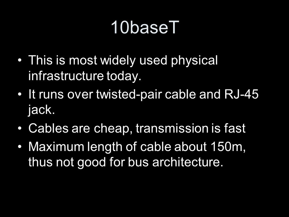 10baseT This is most widely used physical infrastructure today. It runs over twisted-pair cable and RJ-45 jack. Cables are cheap, transmission is fast