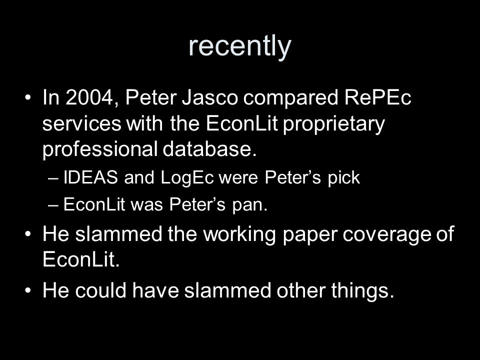recently In 2004, Peter Jasco compared RePEc services with the EconLit proprietary professional database. –IDEAS and LogEc were Peters pick –EconLit w