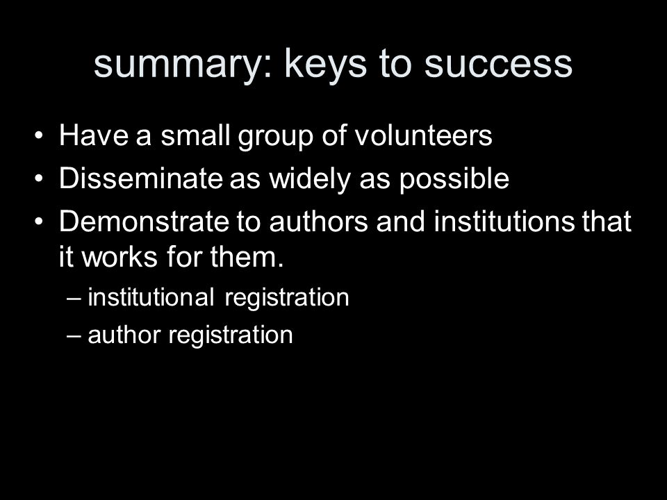 summary: keys to success Have a small group of volunteers Disseminate as widely as possible Demonstrate to authors and institutions that it works for