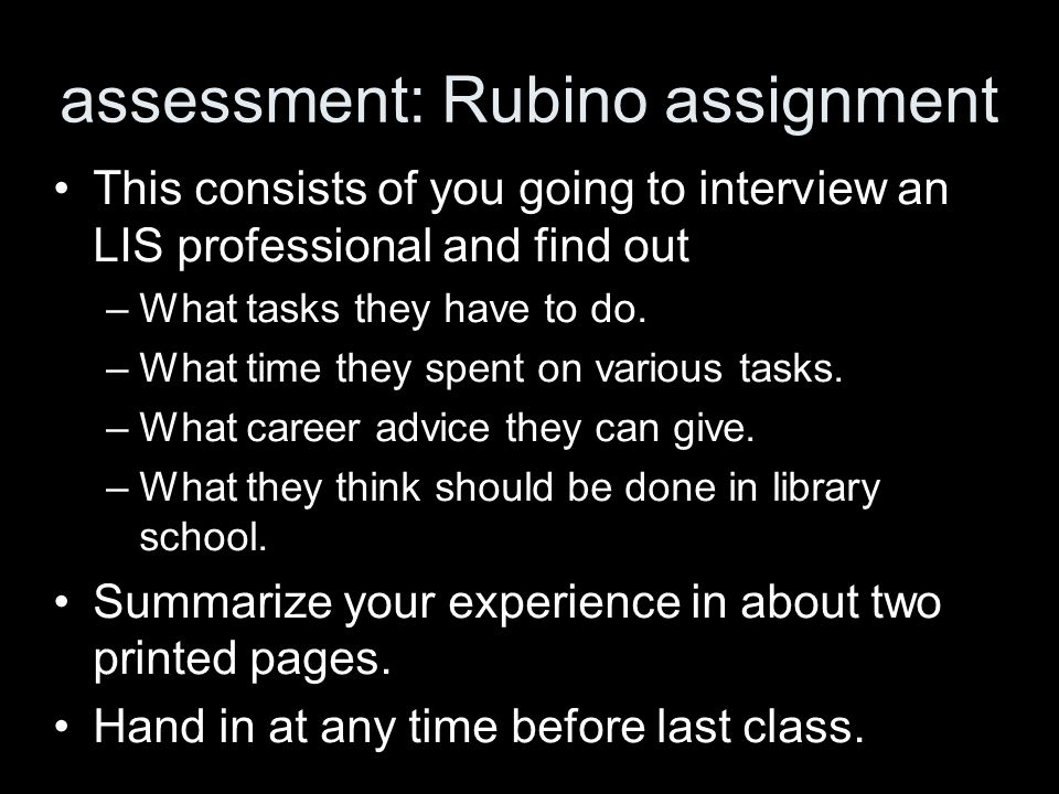 assessment: Rubino assignment This consists of you going to interview an LIS professional and find out –What tasks they have to do. –What time they sp