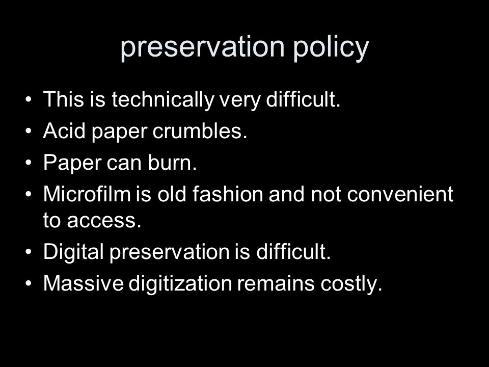 preservation policy This is technically very difficult. Acid paper crumbles. Paper can burn. Microfilm is old fashion and not convenient to access. Di