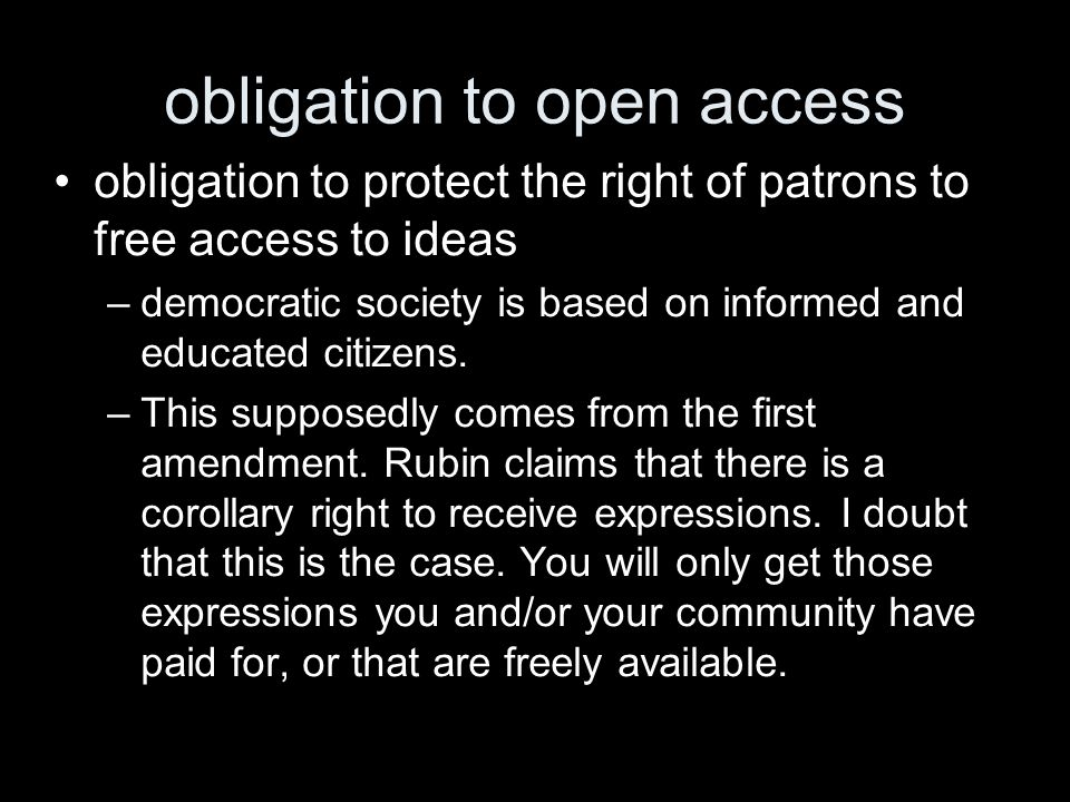 obligation to open access obligation to protect the right of patrons to free access to ideas –democratic society is based on informed and educated cit