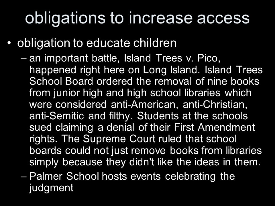 obligations to increase access obligation to educate children –an important battle, Island Trees v. Pico, happened right here on Long Island. Island T